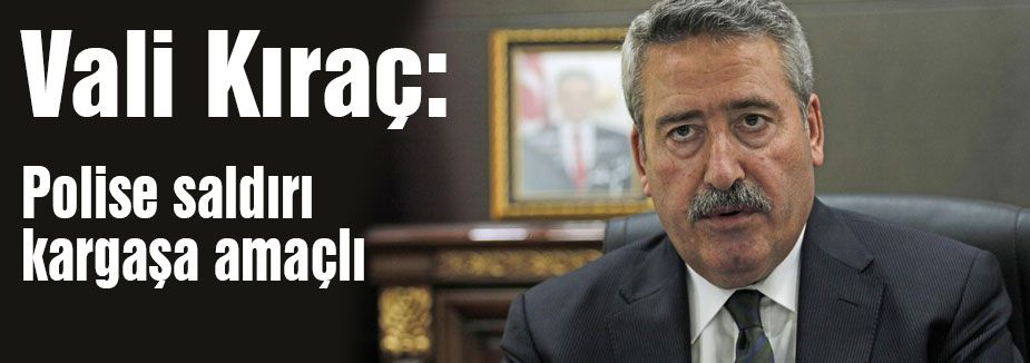 Vali Kıraç: Polise saldırı kargaşa amaçlı