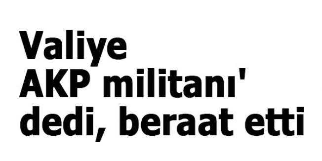 Valiye 'AKP militanı' dedi, beraat etti