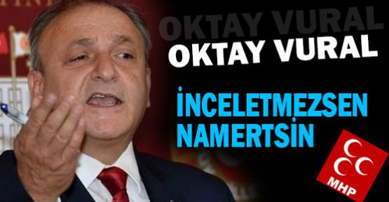 Vural: ''İnceletmezsen Namertsin""
