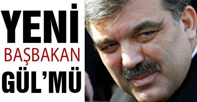 Yeni Başbakan Gül'mü?
