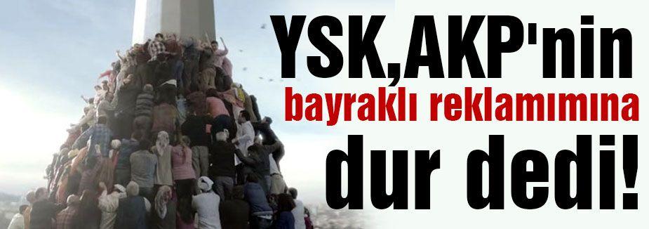 YSK, AKP'nin Bayraklı Reklamına dur dedi!