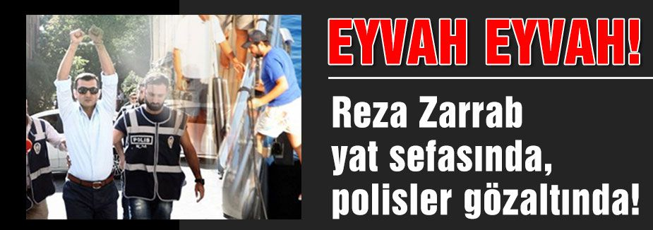 Zarrab yat sefasında, polisler gözaltında!