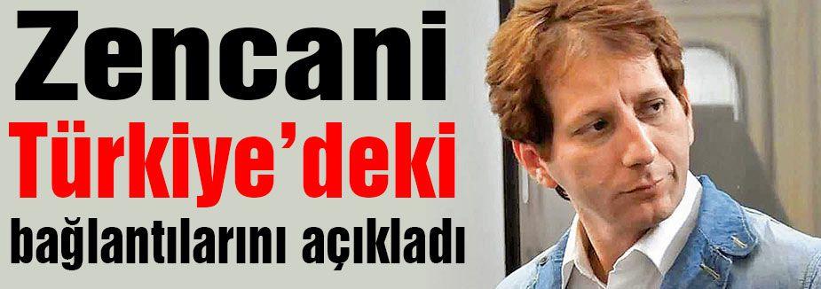 Zencani Türkiye'deki bağlantılarını açıkladı